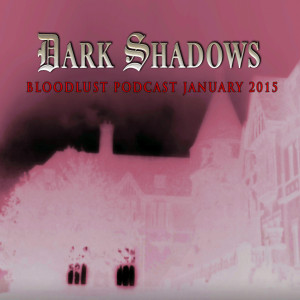 Dark Shadows - Bloodlust Podcast (January #10)