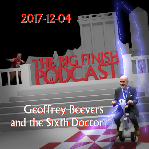 Big Finish Podcast 2017-12-04 Geoffrey Beevers and the Sixth Doctor