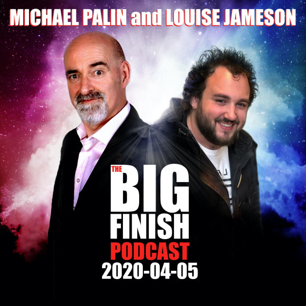 Big Finish Podcast 2020-04-05 Michael Palin and Louise Jameson