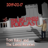 Big Finish Podcast 2019-02-17 Tom Baker and The Latest Reviews