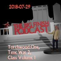 Big Finish Podcast 2018-07-29 Torchwood One, Time War 2 and Class